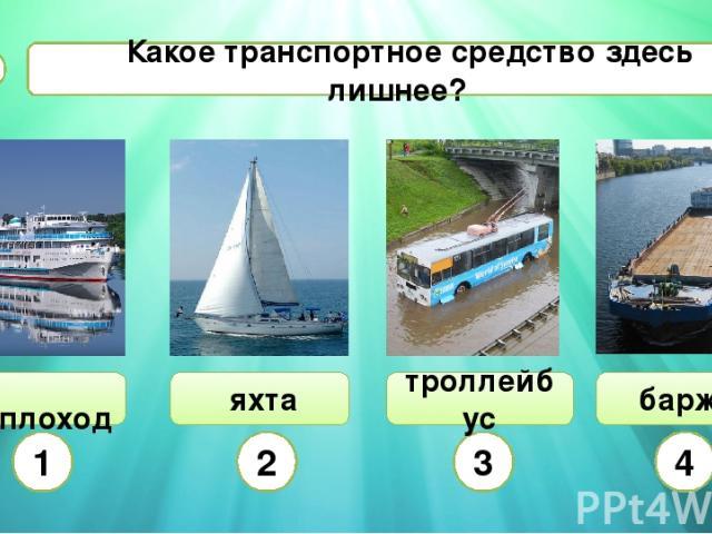 Какое транспортное средство здесь лишнее? В1 теплоход яхта 1 2 3 4 баржа троллейбус