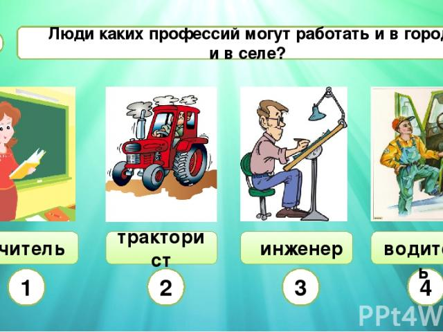 Люди каких профессий могут работать и в городе, и в селе? С2 тракторист 1 2 3 4 инженер учитель водитель