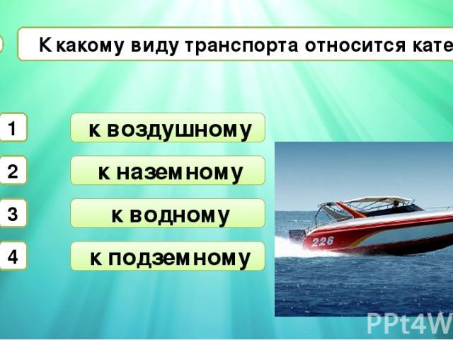 к наземному к водному К какому виду транспорта относится катер? А3 к воздушному 1 2 3 4 к подземному