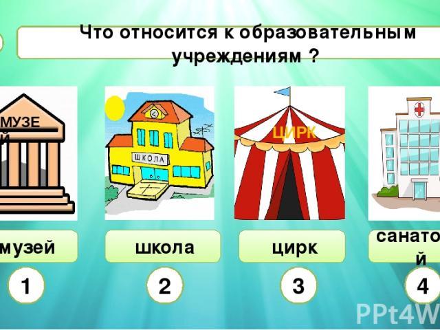 Что относится к образовательным учреждениям ? А5 музей школа цирк санаторий 1 2 3 4 ЦИРК МУЗЕЙ