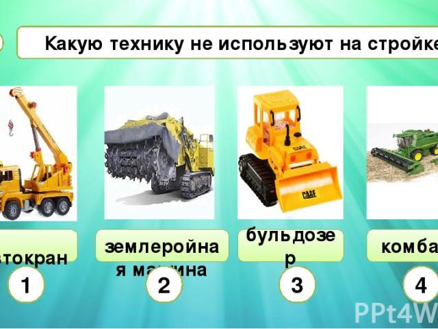 Какую технику не используют на стройке? А7 автокран землеройная машина бульдозер комбайн 1 2 3 4