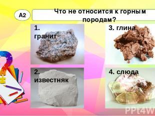 Что не относится к горным породам? А2 1. гранит 2. известняк 3. глина 4. слюда