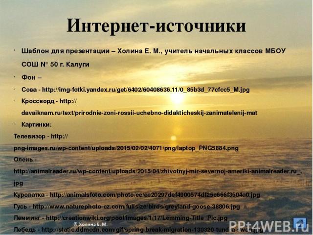 Интернет-источники Шаблон для презентации – Холина Е. М., учитель начальных классов МБОУ СОШ № 50 г. Калуги Фон – Сова - http://img-fotki.yandex.ru/get/6402/60408636.11/0_85b3d_77cfcc5_M.jpg Кроссворд - http://davaiknam.ru/text/prirodnie-zoni-rossii…