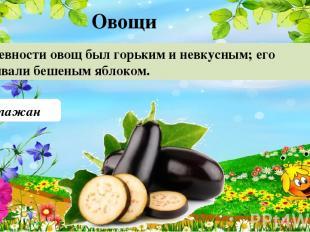 Баклажан В древности овощ был горьким и невкусным; его называли бешеным яблоком.