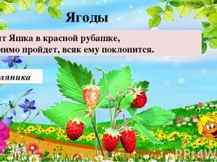 Земляника Стоит Яшка в красной рубашке, кто мимо пройдет, всяк ему поклонится.