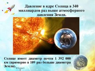 Давление в ядре Солнца в 340 миллиардов раз выше атмосферного давления Земли. Со