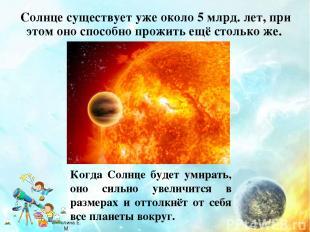 Солнце существует уже около 5 млрд. лет, при этом оно способно прожить ещё столь