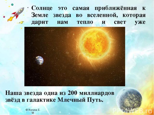 Солнце это самая приближённая к Земле звезда во вселенной, которая дарит нам тепло и свет уже миллиарды лет. Наша звезда одна из 200 миллиардов звёзд в галактике Млечный Путь. © Холина Е. М.