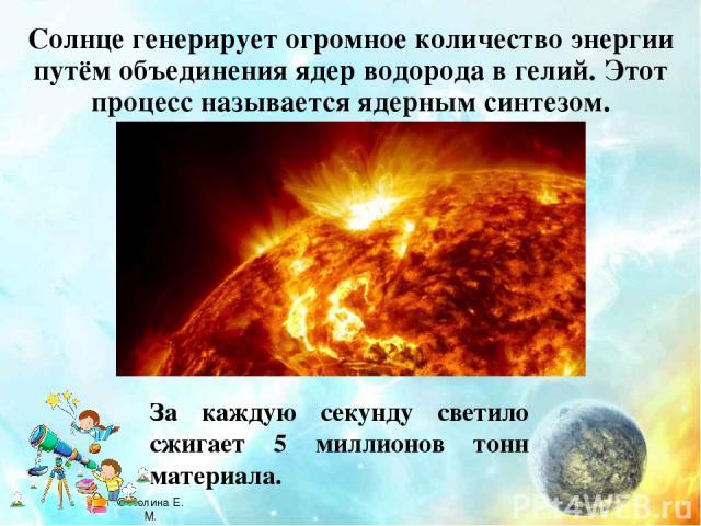 Солнце генерирует огромное количество энергии путём объединения ядер водорода в гелий. Этот процесс называется ядерным синтезом. За каждую секунду светило сжигает 5 миллионов тонн материала. © Холина Е. М.