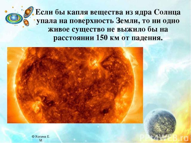 Если бы капля вещества из ядра Солнца упала на поверхность Земли, то ни одно живое существо не выжило бы на расстоянии 150 км от падения. © Холина Е. М.