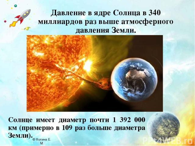 Давление в ядре Солнца в 340 миллиардов раз выше атмосферного давления Земли. Солнце имеет диаметр почти 1 392 000 км (примерно в 109 раз больше диаметра Земли). © Холина Е. М.