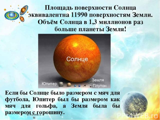 Площадь поверхности Солнца эквивалентна 11990 поверхностям Земли. Объём Солнца в 1,3 миллионов раз больше планеты Земля! Если бы Солнце было размером с мяч для футбола, Юпитер был бы размером как мяч для гольфа, а Земля была бы размером с горошину. …