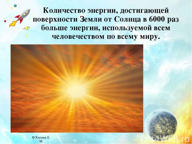 Количество энергии, достигающей поверхности Земли от Солнца в 6000 раз больше энергии, используемой всем человечеством по всему миру. © Холина Е. М.