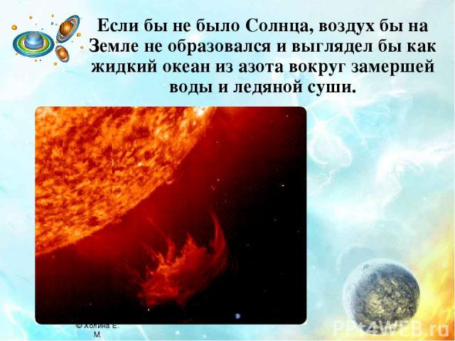 Если бы не было Солнца, воздух бы на Земле не образовался и выглядел бы как жидкий океан из азота вокруг замершей воды и ледяной суши. © Холина Е. М.