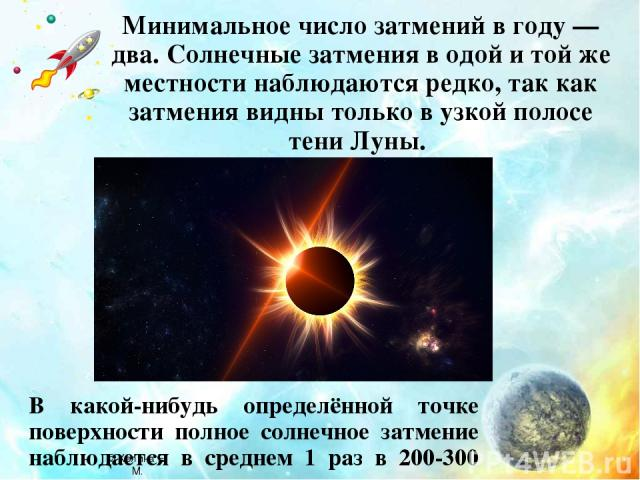 Минимальное число затмений в году — два. Солнечные затмения в одой и той же местности наблюдаются редко, так как затмения видны только в узкой полосе тени Луны. В какой-нибудь определённой точке поверхности полное солнечное затмение наблюдается в ср…