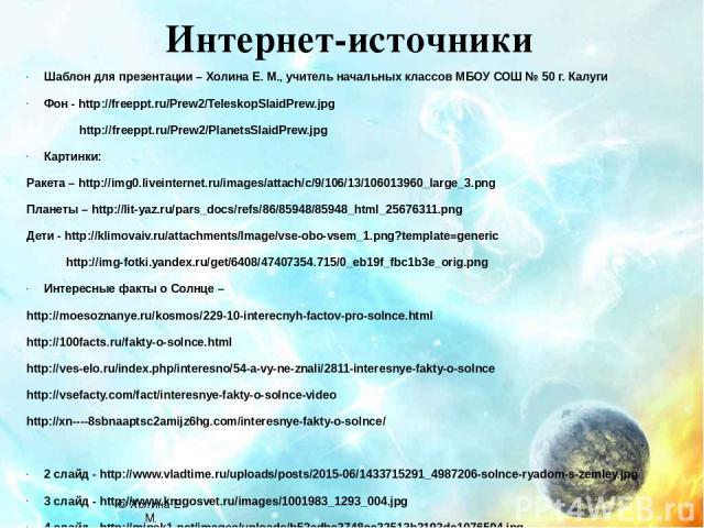 Интернет-источники Шаблон для презентации – Холина Е. М., учитель начальных классов МБОУ СОШ № 50 г. Калуги Фон - http://freeppt.ru/Prew2/TeleskopSlaidPrew.jpg http://freeppt.ru/Prew2/PlanetsSlaidPrew.jpg Картинки: Ракета – http://img0.liveinternet.…