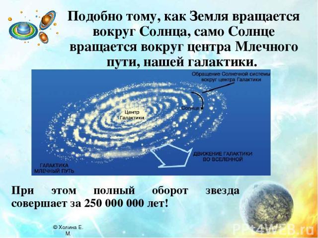 Подобно тому, как Земля вращается вокруг Солнца, само Солнце вращается вокруг центра Млечного пути, нашей галактики. При этом полный оборот звезда совершает за 250 000 000 лет! © Холина Е. М.