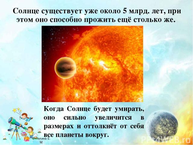 Солнце существует уже около 5 млрд. лет, при этом оно способно прожить ещё столько же. Когда Солнце будет умирать, оно сильно увеличится в размерах и оттолкнёт от себя все планеты вокруг. © Холина Е. М.