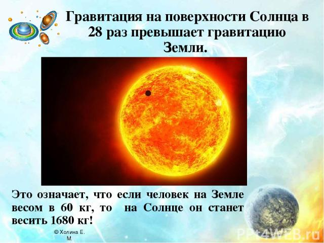 Гравитация на поверхности Солнца в 28 раз превышает гравитацию Земли. Это означает, что если человек на Земле весом в 60 кг, то на Солнце он станет весить 1680 кг! © Холина Е. М.