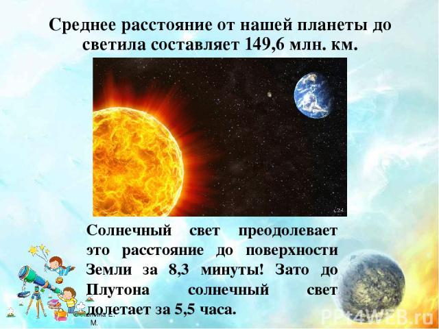 Среднее расстояние от нашей планеты до светила составляет 149,6 млн. км. Солнечный свет преодолевает это расстояние до поверхности Земли за 8,3 минуты! Зато до Плутона солнечный свет долетает за 5,5 часа. © Холина Е. М.