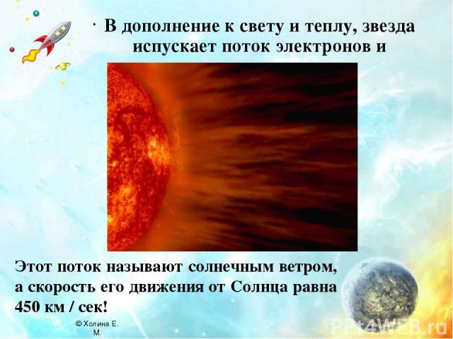 В дополнение к свету и теплу, звезда испускает поток электронов и протонов. Этот поток называют солнечным ветром, а скорость его движения от Солнца равна 450 км / сек! © Холина Е. М.