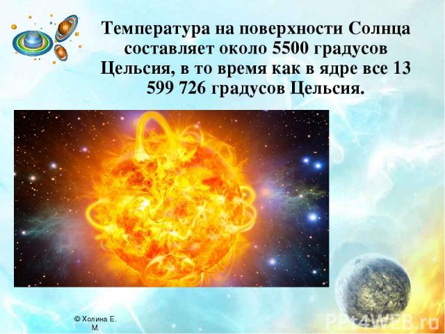 Температура на поверхности Солнца составляет около 5500 градусов Цельсия, в то время как в ядре все 13 599 726 градусов Цельсия. © Холина Е. М.