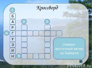 Кроссворд Эндемик - млекопитающее Байкала 1 5 4 2 3 Б А Р Г У З И Н О Л Ь Х О Н