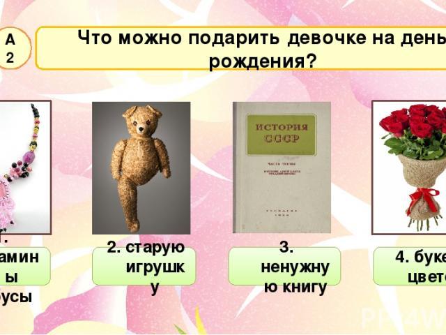 Что можно подарить девочке на день рождения? А2 1. мамины бусы 2. старую игрушку 3. ненужную книгу 4. букет цветов