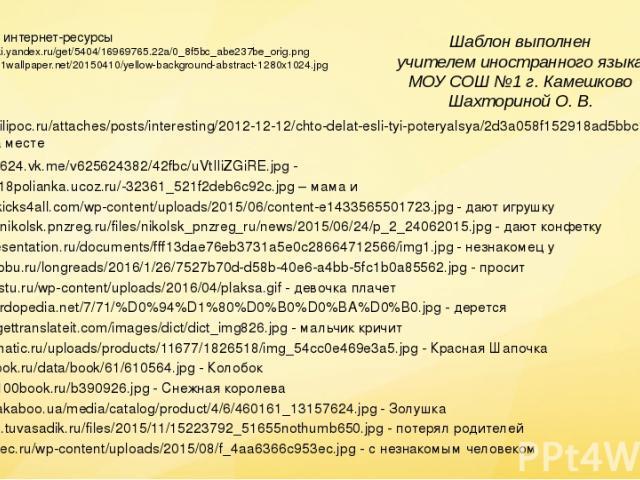 Ссылки на интернет-ресурсы http://img-fotki.yandex.ru/get/5404/16969765.22a/0_8f5bc_abe237be_orig.png http://images.1wallpaper.net/20150410/yellow-background-abstract-1280x1024.jpg Шаблон выполнен учителем иностранного языка МОУ СОШ №1 г. Камешково …
