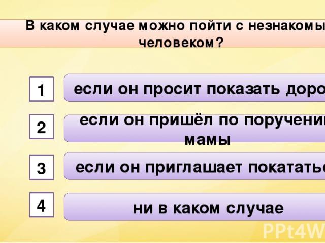 В каком случае можно пойти с незнакомым человеком? А2 если он просит показать дорогу если он пришёл по поручению мамы если он приглашает покататься ни в каком случае 1 2 3 4