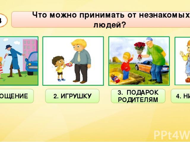 Что можно принимать от незнакомых людей? А4 1. УГОЩЕНИЕ 2. ИГРУШКУ 3. ПОДАРОК РОДИТЕЛЯМ 4. НИЧЕГО