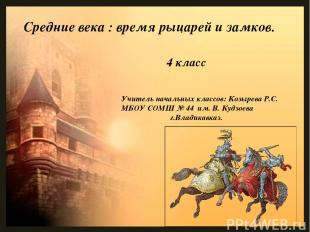 Средние века : время рыцарей и замков. Учитель начальных классов: Козырева Р.С.