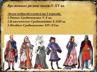 Временные рамки эпохи-V-XV вв. Эпоха подразделяется на 3 периода. 1.Раннее Средн