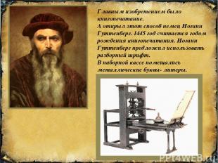 Главным изобретением было книгопечатание. А открыл этот способ немец Иоганн Гутт