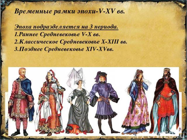 Временные рамки эпохи-V-XV вв. Эпоха подразделяется на 3 периода. 1.Раннее Средневековье V-X вв. 2.Классическое Средневековье X-XIII вв. 3.Позднее Средневековье XIV-XVвв.