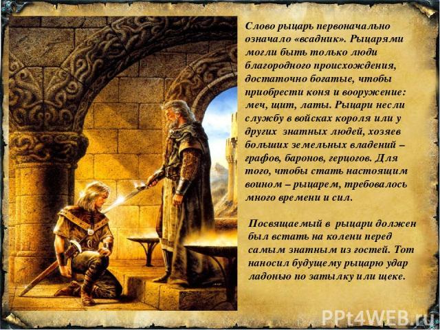 Слово рыцарь первоначально означало «всадник». Рыцарями могли быть только люди благородного происхождения, достаточно богатые, чтобы приобрести коня и вооружение: меч, щит, латы. Рыцари несли службу в войсках короля или у других знатных людей, хозяе…