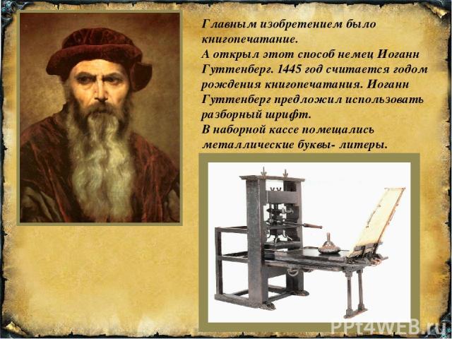 Главным изобретением было книгопечатание. А открыл этот способ немец Иоганн Гуттенберг. 1445 год считается годом рождения книгопечатания. Иоганн Гуттенберг предложил использовать разборный шрифт. В наборной кассе помещались металлические буквы- литеры.