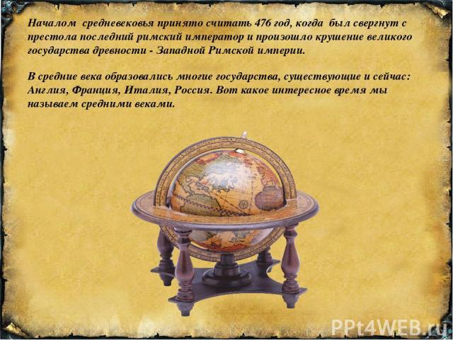 В средние века образовались многие государства, существующие и сейчас: Англия, Франция, Италия, Россия. Вот какое интересное время мы называем средними веками. Началом средневековья принято считать 476 год, когда был свергнут с престола последний ри…
