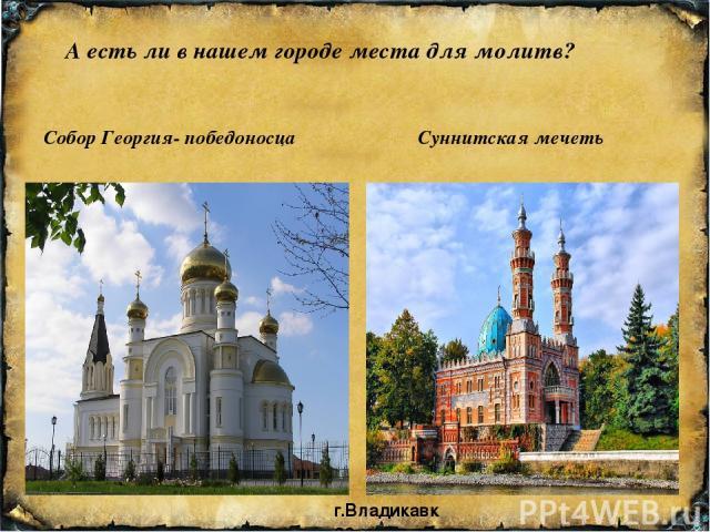 А есть ли в нашем городе места для молитв? Собор Георгия- победоносца Суннитская мечеть г.Владикавказ