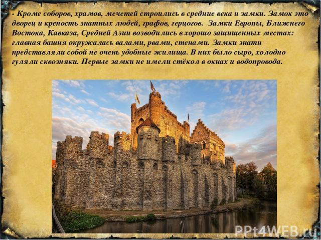 - Кроме соборов, храмов, мечетей строились в средние века и замки. Замок это дворец и крепость знатных людей, графов, герцогов. Замки Европы, Ближнего Востока, Кавказа, Средней Азии возводились в хорошо защищенных местах: главная башня окружалась ва…