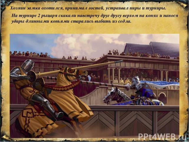 Хозяин замка охотился, принимал гостей, устраивал пиры и турниры. На турнире 2 рыцаря скакали навстречу друг другу верхом на конях и нанося удары длинными копьями старались выбить из седла.