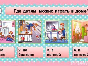 Где детям можно играть в доме? А2 1. на кухне 2. на балконе 3. в ванной 4. в дет