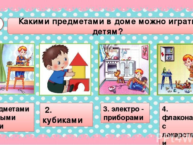 А1 1. предметами с острыми краями 3. электро - приборами 4. флаконами с лекарствами Какими предметами в доме можно играть детям? 2. кубиками
