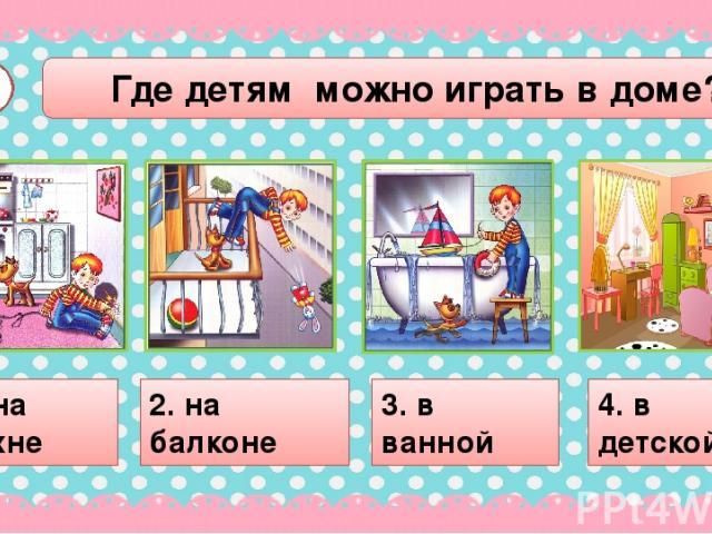 Где детям можно играть в доме? А2 1. на кухне 2. на балконе 3. в ванной 4. в детской