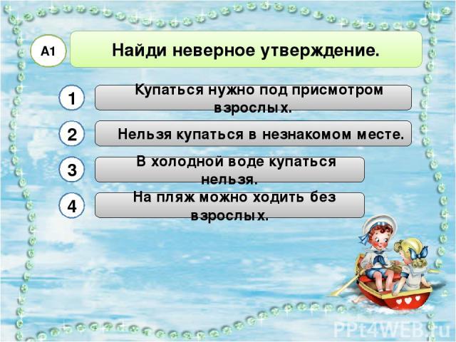 В холодной воде купаться нельзя. Найди неверное утверждение. А1 Купаться нужно под присмотром взрослых. Нельзя купаться в незнакомом месте. На пляж можно ходить без взрослых. 1 2 3 4