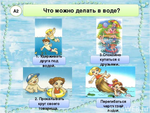 Что можно делать в воде? А2 1. Удерживать друга под водой. 2. Прокалывать круг своего товарища. 4. Перегибаться через край лодки. 3.Спокойно купаться с друзьями.