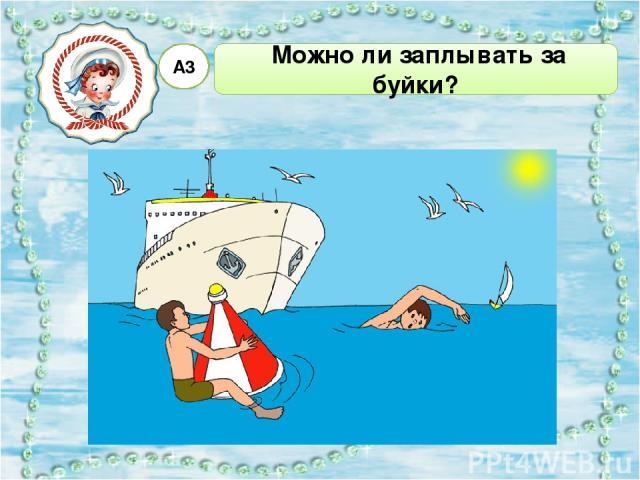Можно ли заплывать за буйки? А3 Можно только на надувных матрасах. Да, если ты хорошо плаваешь. Можно, если рядом взрослые. 1 2 3 4 Нельзя, можно попасть под плывущее судно.