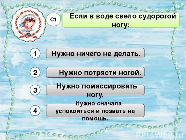 Если в воде свело судорогой ногу: С1 Нужно помассировать ногу. Нужно ничего не делать. Нужно потрясти ногой. 1 2 3 4 Нужно сначала успокоиться и позвать на помощь.
