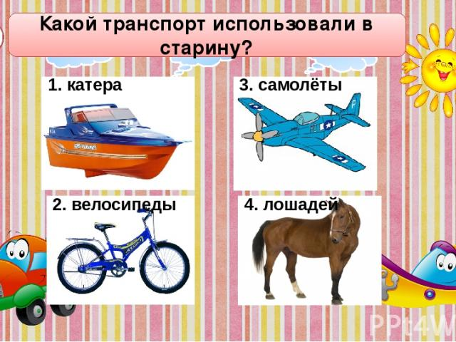 Какой транспорт использовали в старину? А1 1. катера 2. велосипеды 3. самолёты 4. лошадей