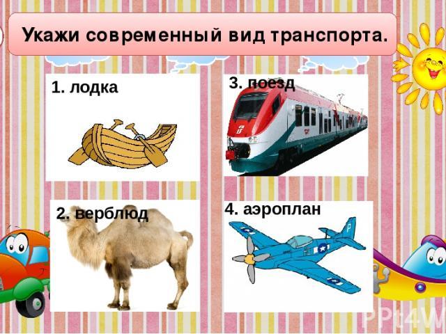 Укажи современный вид транспорта. А2 4. аэроплан 1. лодка 2. верблюд 3. поезд